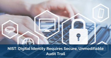 NIST: Digital Identity Requires Secure, Unmodifiable Audit Trail
