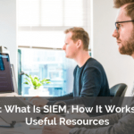 SIEM: What Is SIEM, How It Works, and Useful Resources