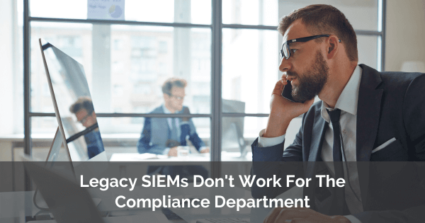 Legacy SIEMs Don't Work For The Compliance Department