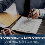 US Cybersecurity Laws Overview And How SIEM Can Help