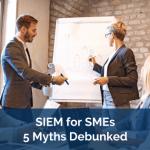 SIEM for SMEs: Five Myths Debunked