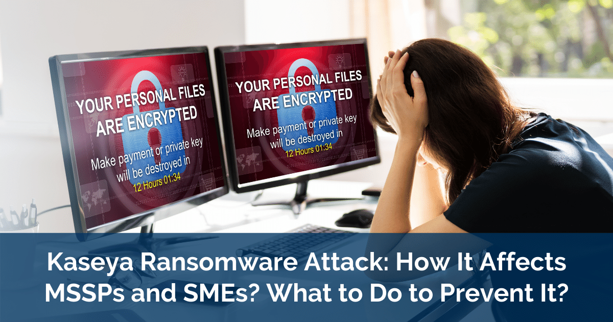 Kaseya Ransomware Attack How It Affects MSSPs and SMEs and What to Do to Prevent It