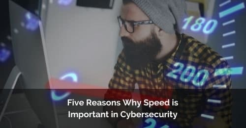 Five Reasons Why Speed is Important in Cybersecurity